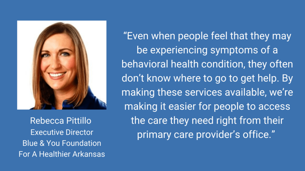 Even when people feel that they may be experiencing symptoms of behavioral health condition, they often don't know where to go to get help. By making these services available, we're making it easier for people to access the care they need right from their primary care provider's office.